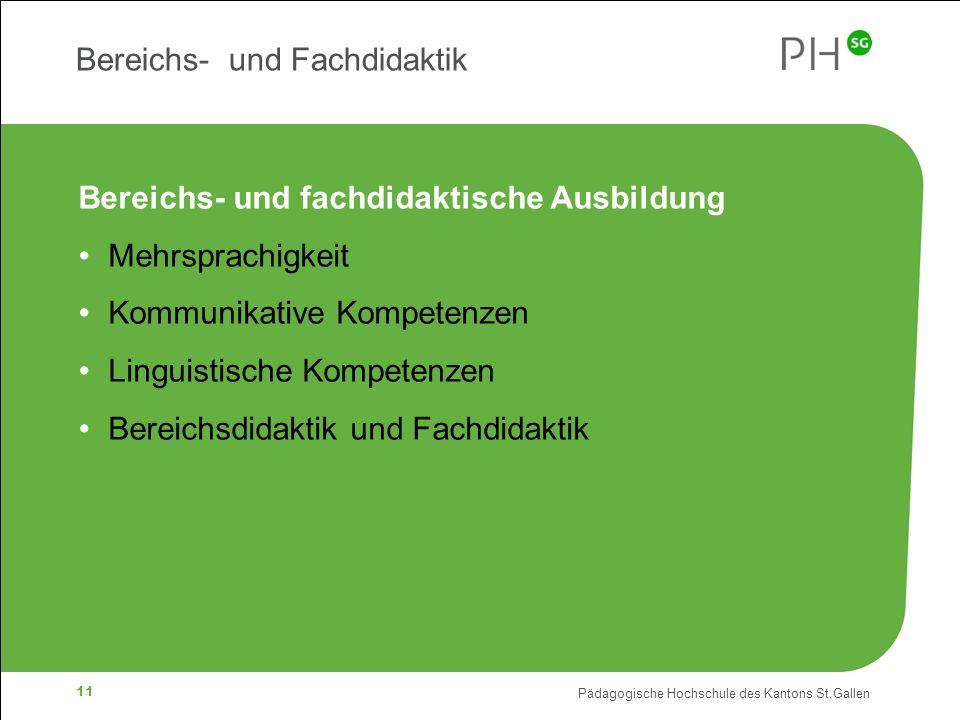 Pädagogische Hochschule des Kantons St.Gallen 11 Bereichs- und Fachdidaktik Bereichs- und fachdidaktische Ausbildung Mehrsprachigkeit Kommunikative Kompetenzen Linguistische Kompetenzen Bereichsdidaktik und Fachdidaktik