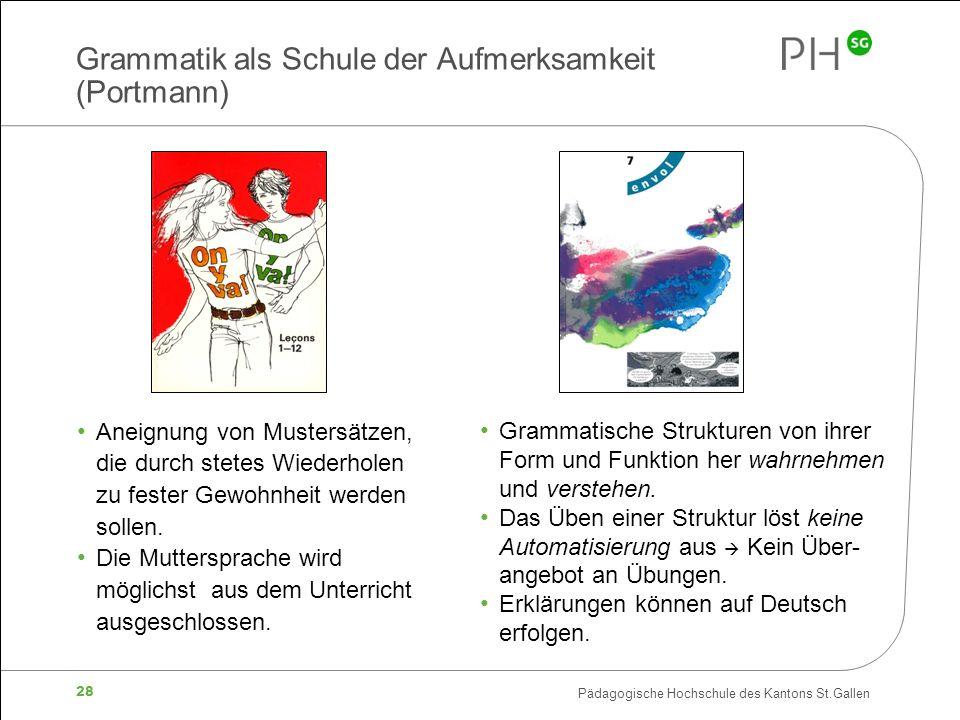 Pädagogische Hochschule des Kantons St.Gallen 28 Grammatik als Schule der Aufmerksamkeit (Portmann) Aneignung von Mustersätzen, die durch stetes Wiederholen zu fester Gewohnheit werden sollen.