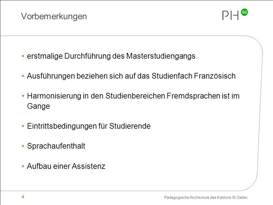 Pädagogische Hochschule des Kantons St.Gallen 4 Vorbemerkungen erstmalige Durchführung des Masterstudiengangs Ausführungen beziehen sich auf das Studienfach Französisch Harmonisierung in den Studienbereichen Fremdsprachen ist im Gange Eintrittsbedingungen für Studierende Sprachaufenthalt Aufbau einer Assistenz