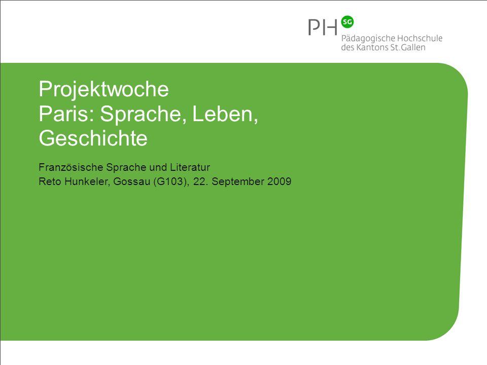 2 Pädagogische Hochschule des Kantons St.Gallen Projektwoche Paris: Sprache, Leben, Geschichte Französische Sprache und Literatur Reto Hunkeler, Gossau (G103), 22.