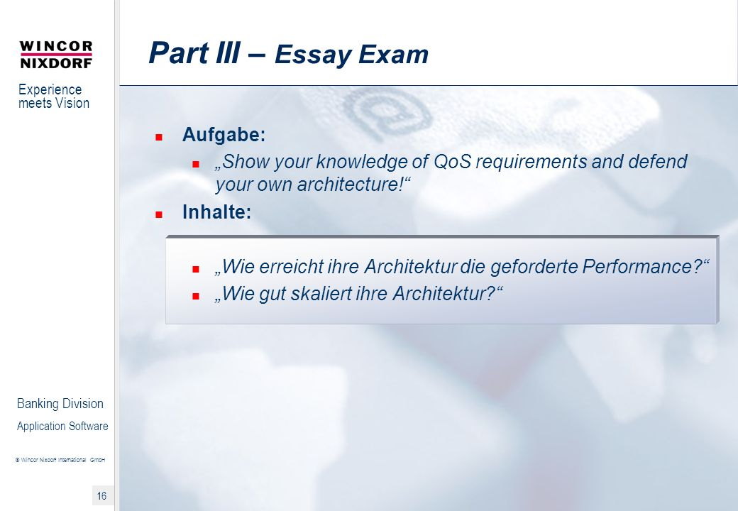 Experience meets Vision © Wincor Nixdorf International GmbH 16 Banking Division Application Software Part III – Essay Exam Aufgabe: Show your knowledge of QoS requirements and defend your own architecture.