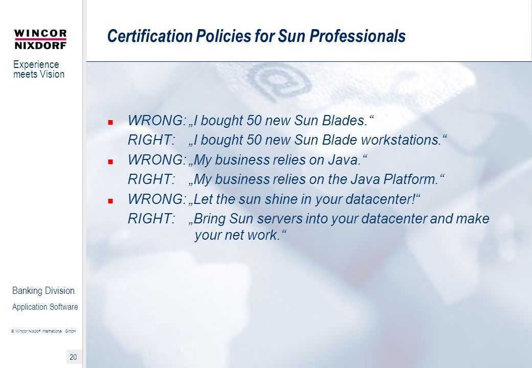 Experience meets Vision © Wincor Nixdorf International GmbH 20 Banking Division Application Software Certification Policies for Sun Professionals WRONG: I bought 50 new Sun Blades.