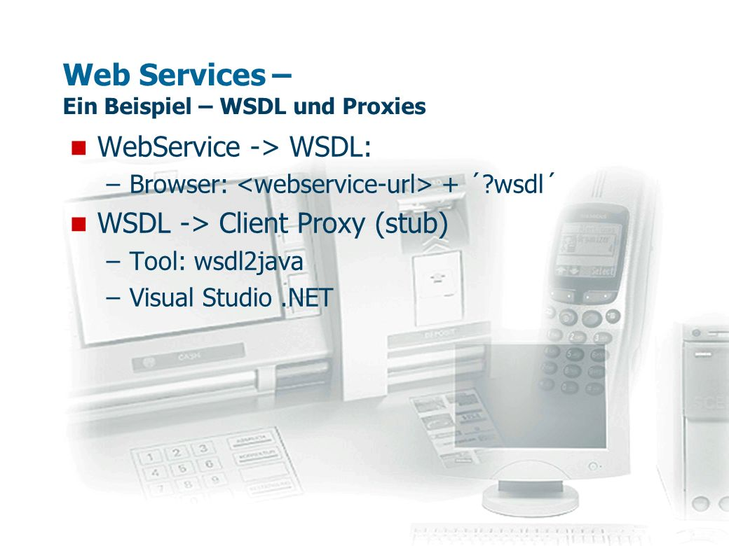Web Services – UDDI-Registry Kategorien: –white pages (Unternehmensverzeichnis) –yellow pages (Branchenverzeichnis) –green pages (Web Service Verzeichnis) Zurzeit existierende Verzeichnisse: –http://uddi.microsoft.com/http://uddi.microsoft.com/ –http://www-3.ibm.com/services/uddi/http://www-3.ibm.com/services/uddi/ –https://uddi.hp.comhttps://uddi.hp.com –http://udditest.sap.com/http://udditest.sap.com/ –http://uddi.ariba.com/http://uddi.ariba.com/ Globales öffentliches Verzeichnis