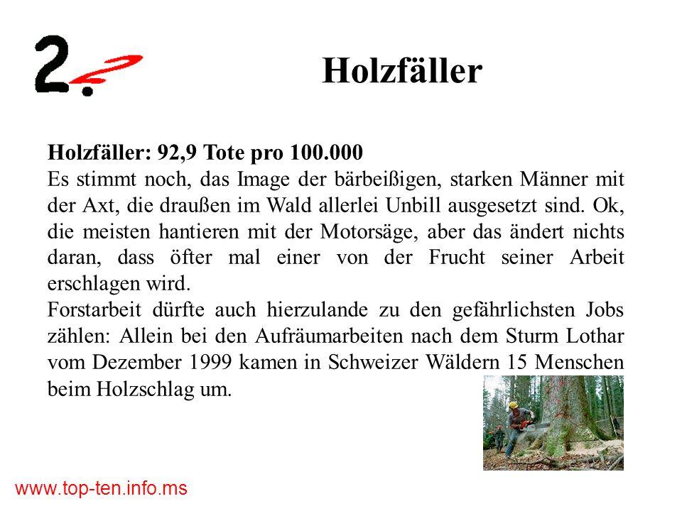 www.top-ten.info.ms Holzfäller Holzfäller: 92,9 Tote pro 100.000 Es stimmt noch, das Image der bärbeißigen, starken Männer mit der Axt, die draußen im Wald allerlei Unbill ausgesetzt sind.