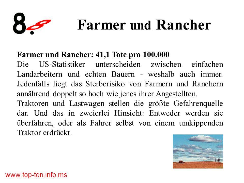www.top-ten.info.ms Farmer und Rancher Farmer und Rancher: 41,1 Tote pro 100.000 Die US-Statistiker unterscheiden zwischen einfachen Landarbeitern und echten Bauern - weshalb auch immer.