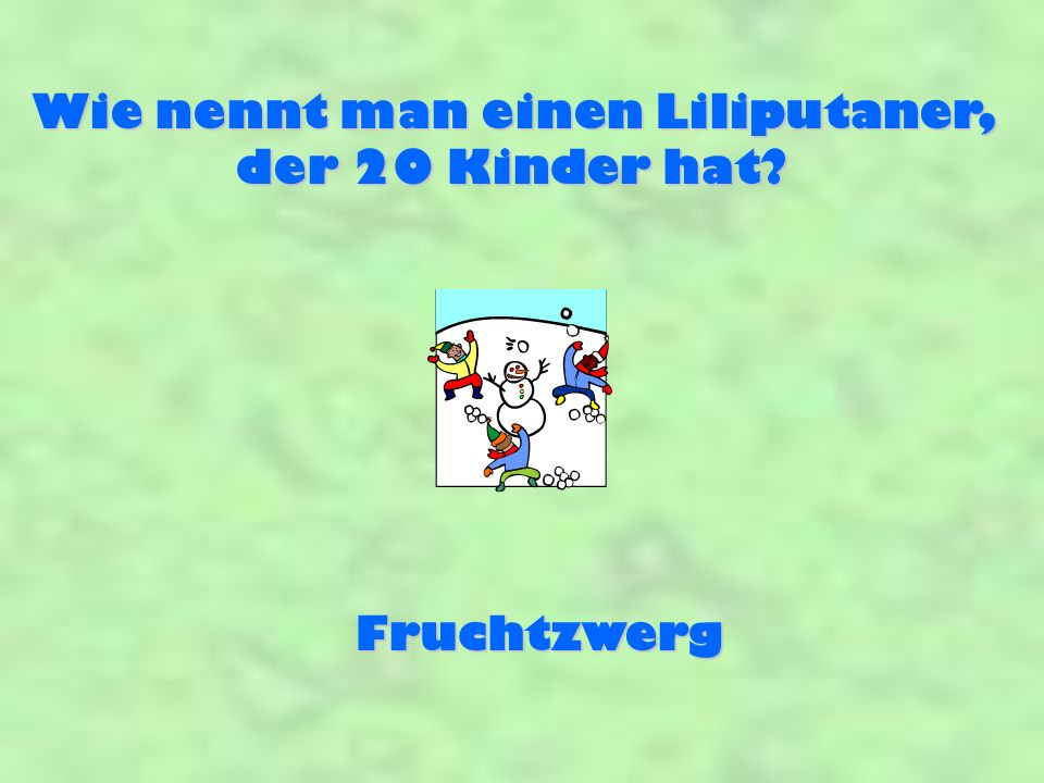 Wie nennt man einen Liliputaner, der 20 Kinder hat? Fruchtzwerg