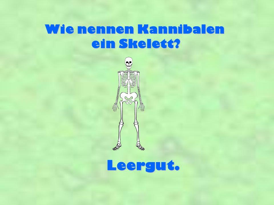 Wie nennen Kannibalen ein Skelett? Leergut.