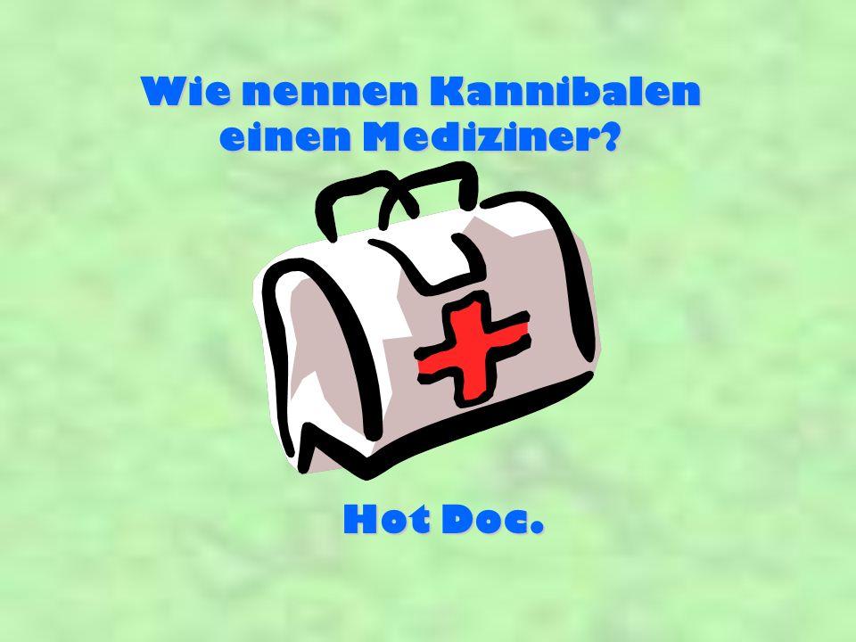 Wie nennen Kannibalen einen Mediziner? Hot Doc.