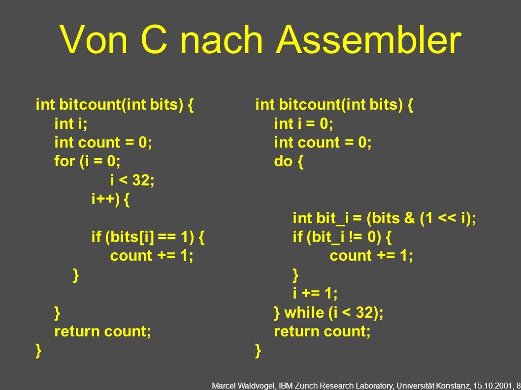 Marcel Waldvogel, IBM Zurich Research Laboratory, Universität Konstanz, 15.10.2001, 8 Von C nach Assembler int bitcount(int bits) { int i; int count =