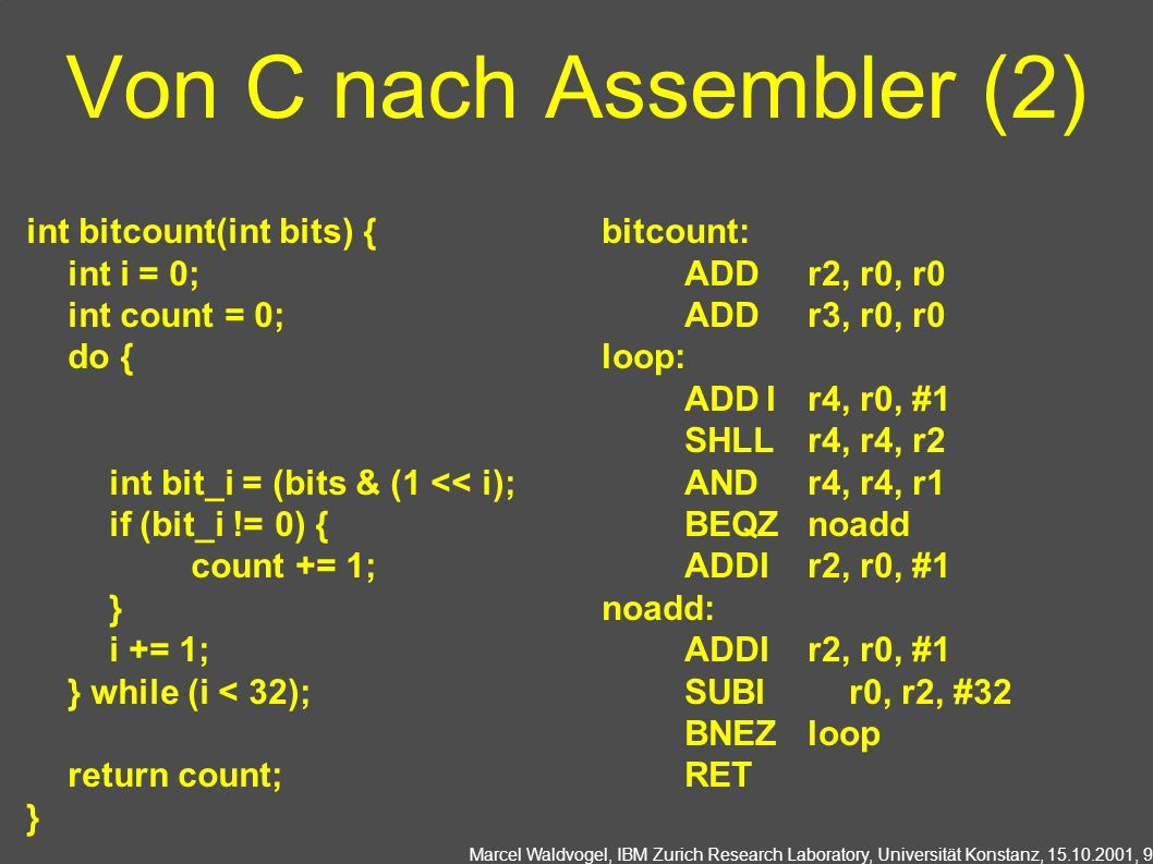 Marcel Waldvogel, IBM Zurich Research Laboratory, Universität Konstanz, 15.10.2001, 9 Von C nach Assembler (2) int bitcount(int bits) { int i = 0; int