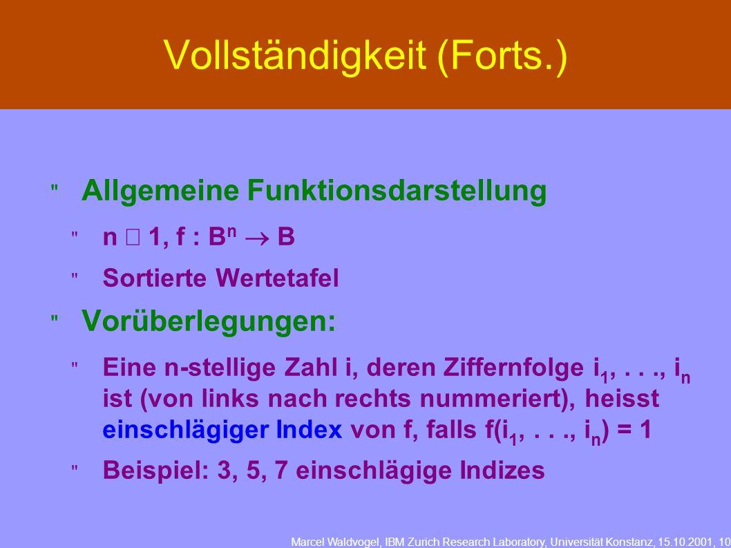 Marcel Waldvogel, IBM Zurich Research Laboratory, Universität Konstanz, 15.10.2001, 10 Vollständigkeit (Forts.) Allgemeine Funktionsdarstellung n 1, f : B n B Sortierte Wertetafel Vorüberlegungen: Eine n-stellige Zahl i, deren Ziffernfolge i 1,..., i n ist (von links nach rechts nummeriert), heisst einschlägiger Index von f, falls f(i 1,..., i n ) = 1 Beispiel: 3, 5, 7 einschlägige Indizes