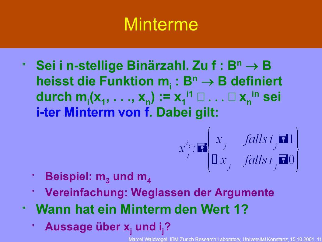 Marcel Waldvogel, IBM Zurich Research Laboratory, Universität Konstanz, 15.10.2001, 11 Minterme Sei i n-stellige Binärzahl. Zu f : B n B heisst die Fu