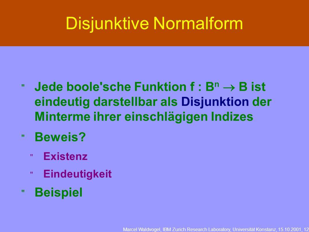 Marcel Waldvogel, IBM Zurich Research Laboratory, Universität Konstanz, 15.10.2001, 12 Disjunktive Normalform Jede boole sche Funktion f : B n B ist eindeutig darstellbar als Disjunktion der Minterme ihrer einschlägigen Indizes Beweis.