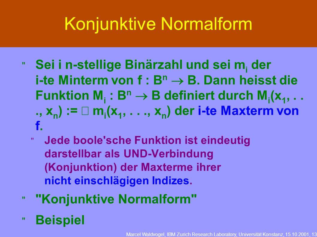 Marcel Waldvogel, IBM Zurich Research Laboratory, Universität Konstanz, 15.10.2001, 13 Konjunktive Normalform Sei i n-stellige Binärzahl und sei m i der i-te Minterm von f : B n B.
