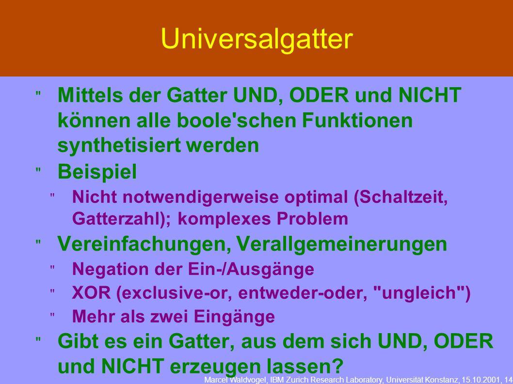 Marcel Waldvogel, IBM Zurich Research Laboratory, Universität Konstanz, 15.10.2001, 14 Universalgatter Mittels der Gatter UND, ODER und NICHT können a