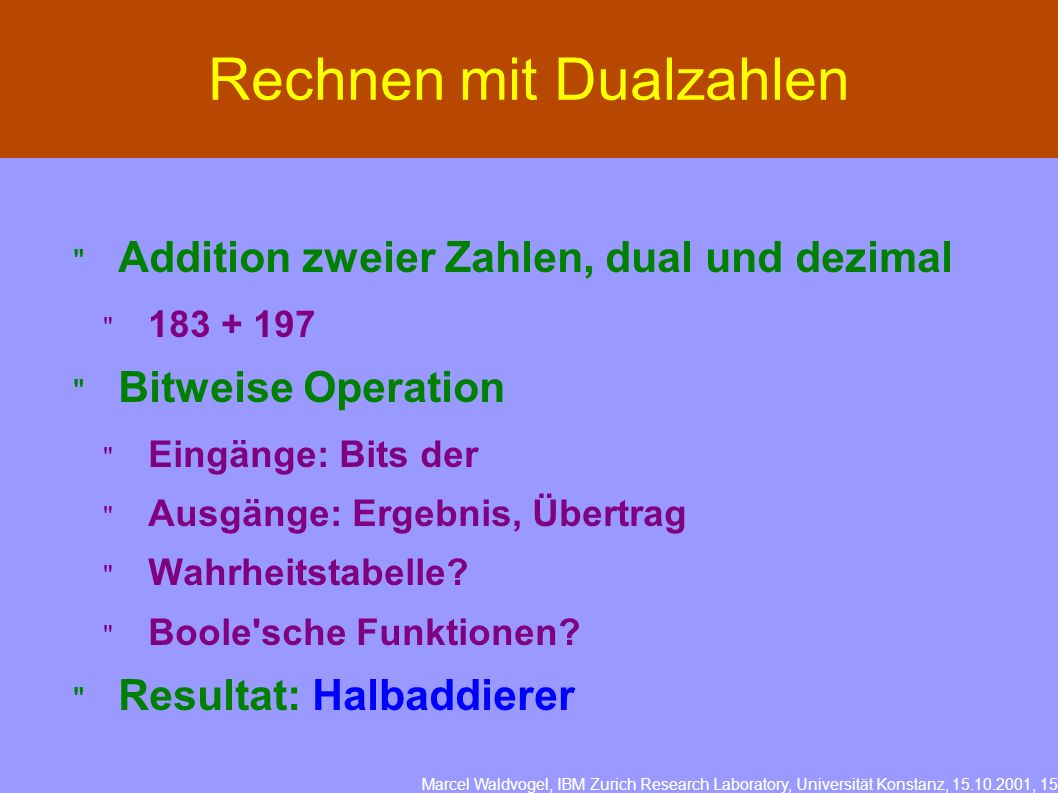 Marcel Waldvogel, IBM Zurich Research Laboratory, Universität Konstanz, 15.10.2001, 15 Rechnen mit Dualzahlen Addition zweier Zahlen, dual und dezimal 183 + 197 Bitweise Operation Eingänge: Bits der Ausgänge: Ergebnis, Übertrag Wahrheitstabelle.