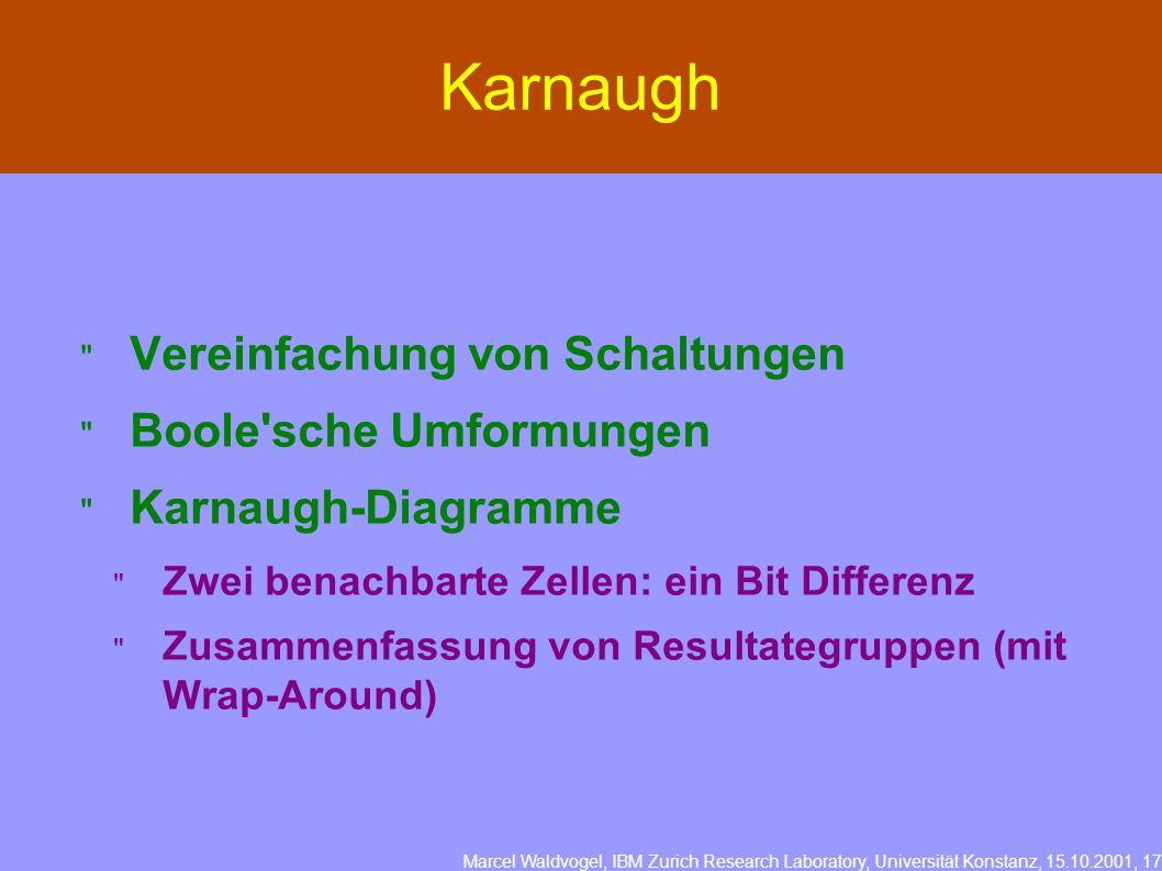 Marcel Waldvogel, IBM Zurich Research Laboratory, Universität Konstanz, 15.10.2001, 17 Karnaugh Vereinfachung von Schaltungen Boole sche Umformungen Karnaugh-Diagramme Zwei benachbarte Zellen: ein Bit Differenz Zusammenfassung von Resultategruppen (mit Wrap-Around)