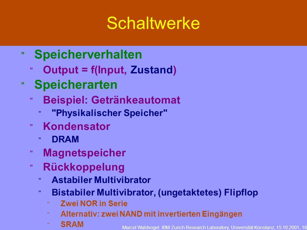 Marcel Waldvogel, IBM Zurich Research Laboratory, Universität Konstanz, 15.10.2001, 18 Schaltwerke Speicherverhalten Output = f(Input, Zustand) Speicherarten Beispiel: Getränkeautomat Physikalischer Speicher Kondensator DRAM Magnetspeicher Rückkoppelung Astabiler Multivibrator Bistabiler Multivibrator, (ungetaktetes) Flipflop Zwei NOR in Serie Alternativ: zwei NAND mit invertierten Eingängen SRAM
