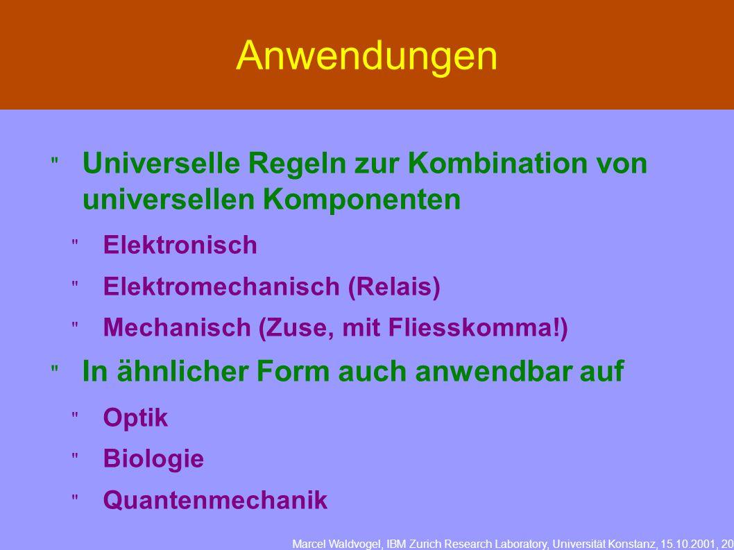 Marcel Waldvogel, IBM Zurich Research Laboratory, Universität Konstanz, 15.10.2001, 20 Anwendungen Universelle Regeln zur Kombination von universellen Komponenten Elektronisch Elektromechanisch (Relais) Mechanisch (Zuse, mit Fliesskomma!) In ähnlicher Form auch anwendbar auf Optik Biologie Quantenmechanik