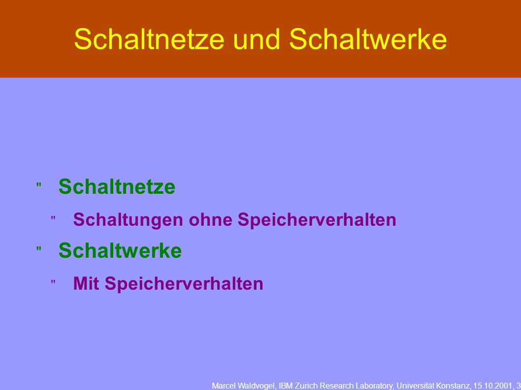 Marcel Waldvogel, IBM Zurich Research Laboratory, Universität Konstanz, 15.10.2001, 3 Schaltnetze und Schaltwerke Schaltnetze Schaltungen ohne Speiche