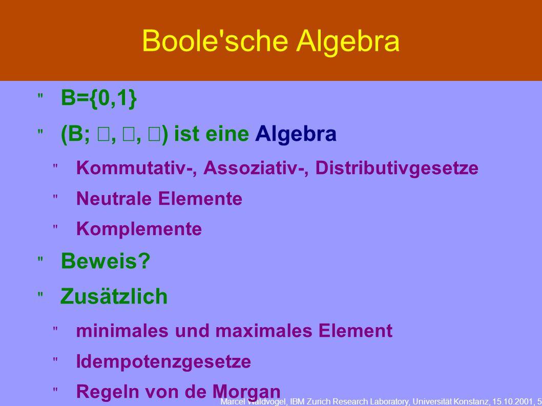 Marcel Waldvogel, IBM Zurich Research Laboratory, Universität Konstanz, 15.10.2001, 5 Boole sche Algebra B={0,1} (B;,, ) ist eine Algebra Kommutativ-, Assoziativ-, Distributivgesetze Neutrale Elemente Komplemente Beweis.
