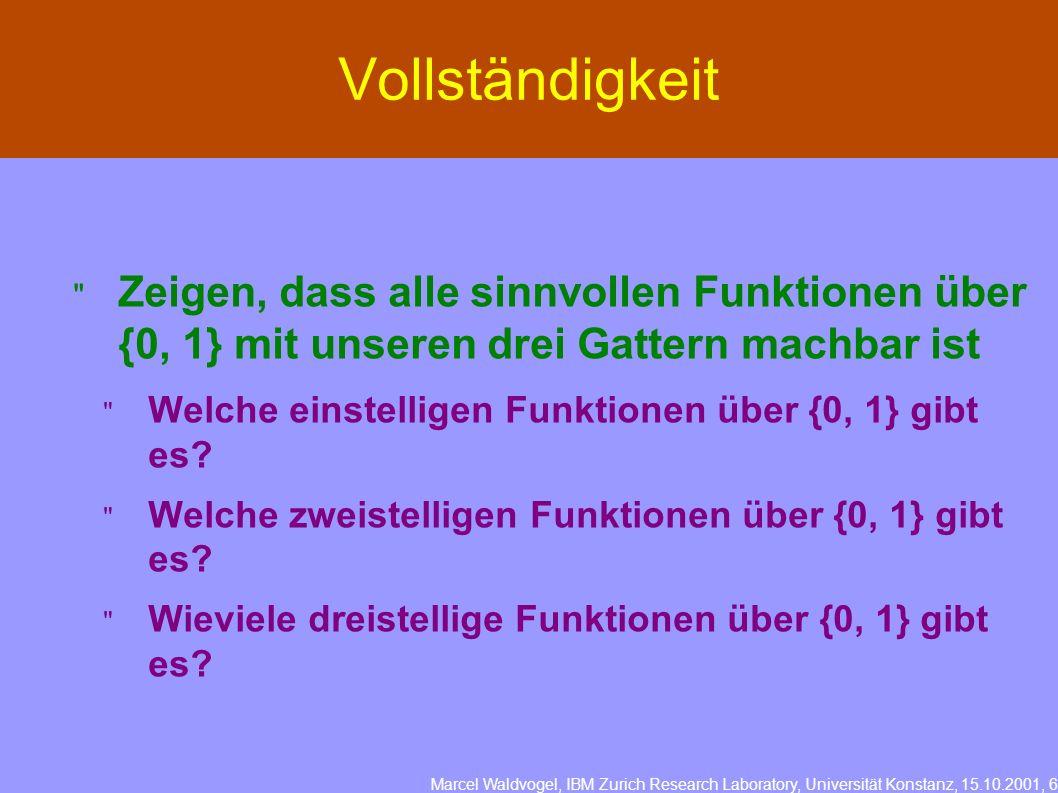 Marcel Waldvogel, IBM Zurich Research Laboratory, Universität Konstanz, 15.10.2001, 6 Vollständigkeit Zeigen, dass alle sinnvollen Funktionen über {0, 1} mit unseren drei Gattern machbar ist Welche einstelligen Funktionen über {0, 1} gibt es.