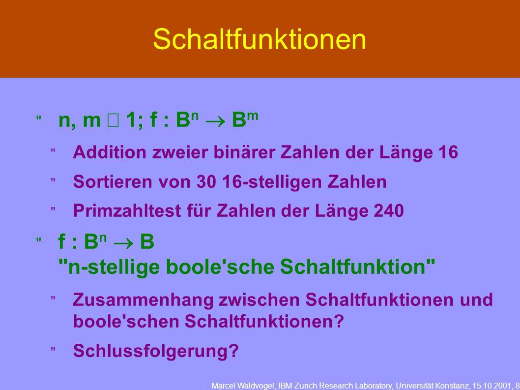 Marcel Waldvogel, IBM Zurich Research Laboratory, Universität Konstanz, 15.10.2001, 8 Schaltfunktionen n, m 1; f : B n B m Addition zweier binärer Zahlen der Länge 16 Sortieren von 30 16-stelligen Zahlen Primzahltest für Zahlen der Länge 240 f : B n B n-stellige boole sche Schaltfunktion Zusammenhang zwischen Schaltfunktionen und boole schen Schaltfunktionen.