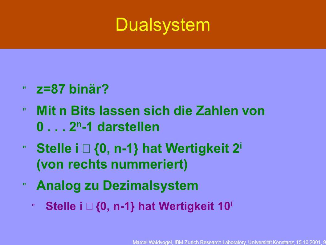Marcel Waldvogel, IBM Zurich Research Laboratory, Universität Konstanz, 15.10.2001, 9 Dualsystem z=87 binär? Mit n Bits lassen sich die Zahlen von 0..
