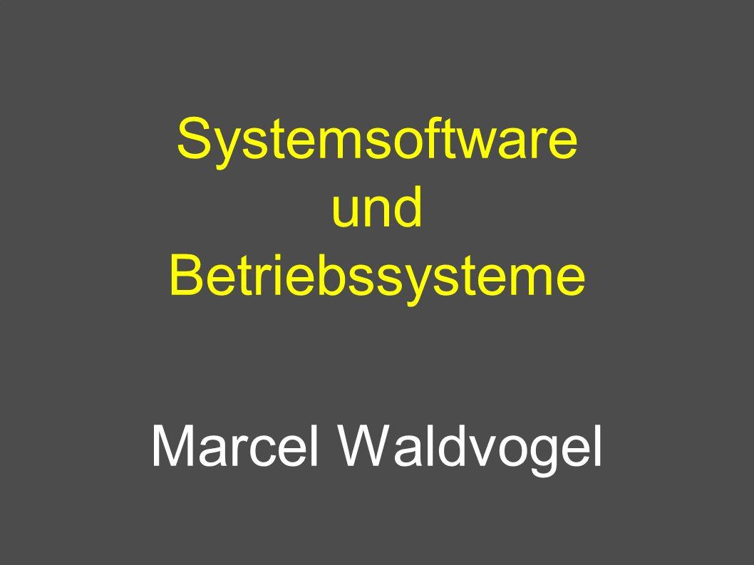 Systemsoftware und Betriebssysteme Marcel Waldvogel
