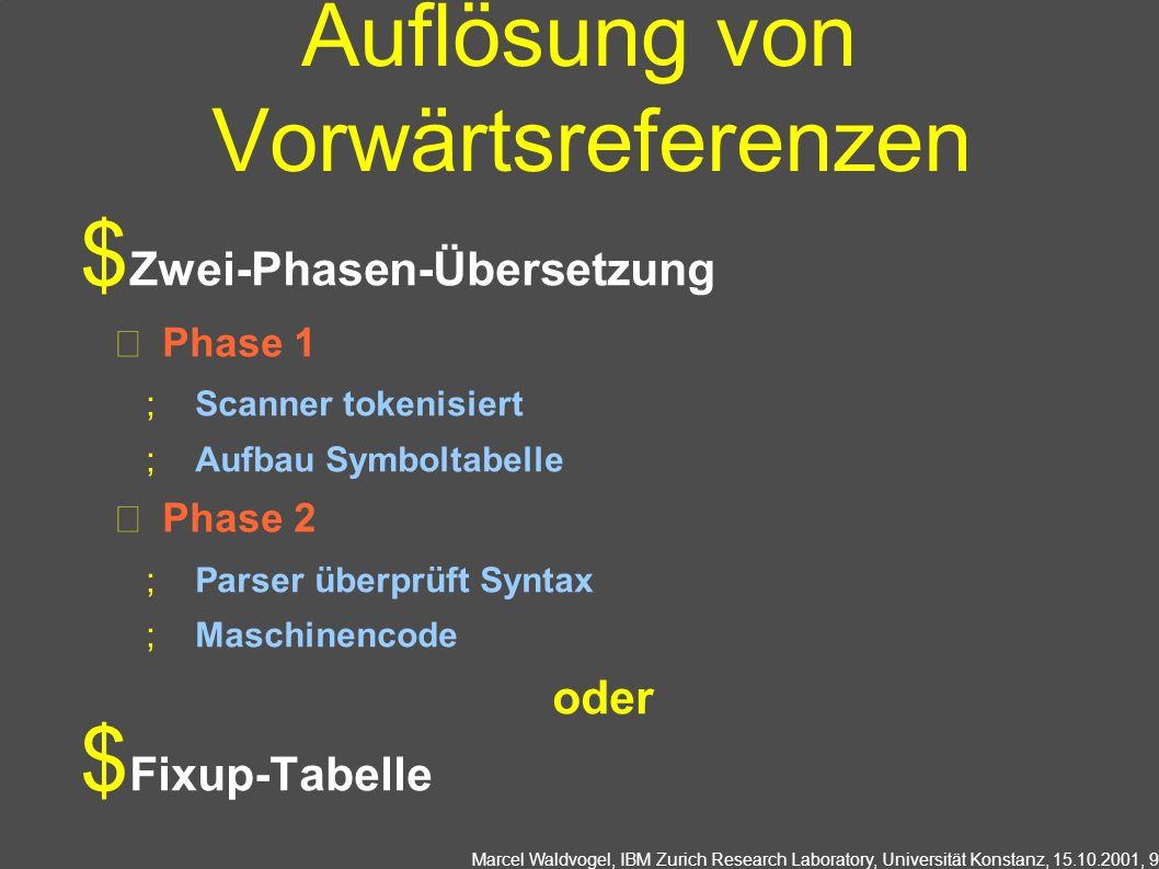 Marcel Waldvogel, IBM Zurich Research Laboratory, Universität Konstanz, 15.10.2001, 9 Auflösung von Vorwärtsreferenzen Zwei-Phasen-Übersetzung Phase 1 Scanner tokenisiert Aufbau Symboltabelle Phase 2 Parser überprüft Syntax Maschinencode oder Fixup-Tabelle