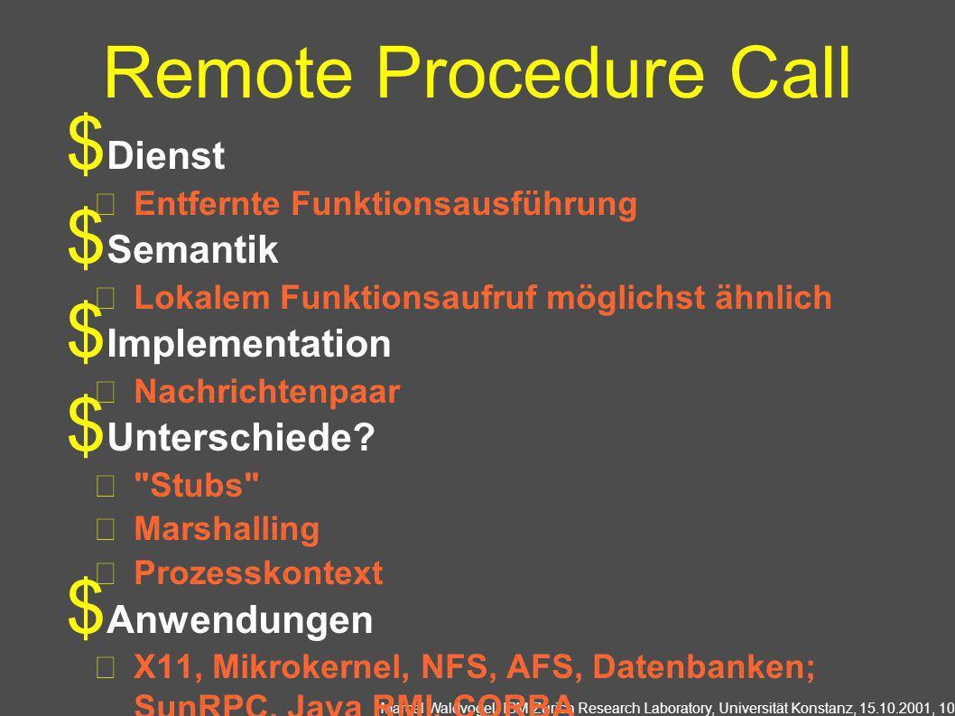 Marcel Waldvogel, IBM Zurich Research Laboratory, Universität Konstanz, 15.10.2001, 10 Remote Procedure Call Dienst Entfernte Funktionsausführung Semantik Lokalem Funktionsaufruf möglichst ähnlich Implementation Nachrichtenpaar Unterschiede.