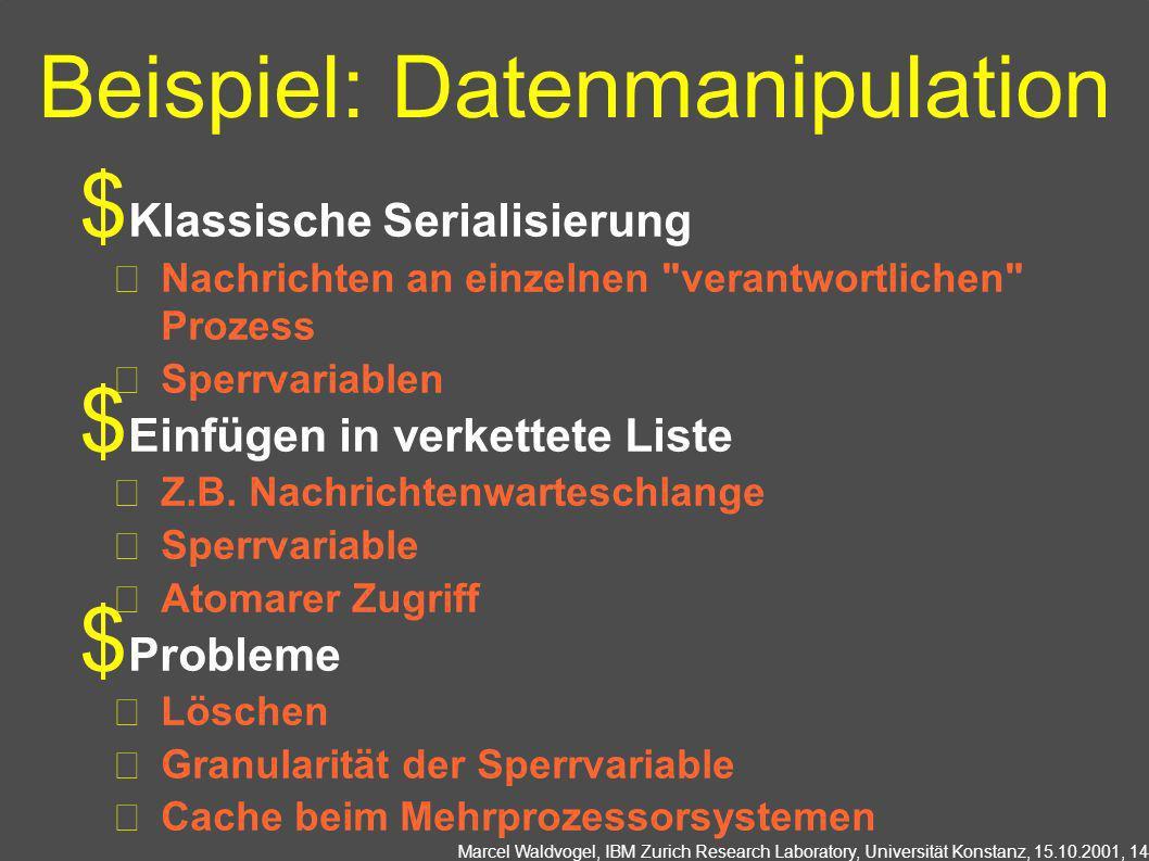 Marcel Waldvogel, IBM Zurich Research Laboratory, Universität Konstanz, 15.10.2001, 14 Beispiel: Datenmanipulation Klassische Serialisierung Nachrichten an einzelnen verantwortlichen Prozess Sperrvariablen Einfügen in verkettete Liste Z.B.