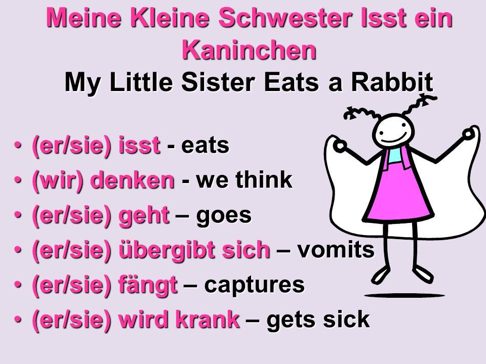 Meine Kleine Schwester Isst ein Kaninchen My Little Sister Eats a Rabbit (er/sie) isst - eats(er/sie) isst - eats (wir) denken - we think(wir) denken - we think (er/sie) geht – goes(er/sie) geht – goes (er/sie) übergibt sich – vomits(er/sie) übergibt sich – vomits (er/sie) fängt – captures(er/sie) fängt – captures (er/sie) wird krank – gets sick(er/sie) wird krank – gets sick