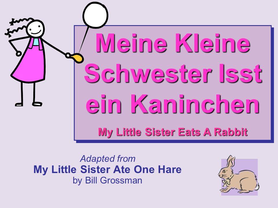 Adapted from My Little Sister Ate One Hare by Bill Grossman Meine Kleine Schwester Isst ein Kaninchen My Little Sister Eats A Rabbit Meine Kleine Schwester Isst ein Kaninchen My Little Sister Eats A Rabbit