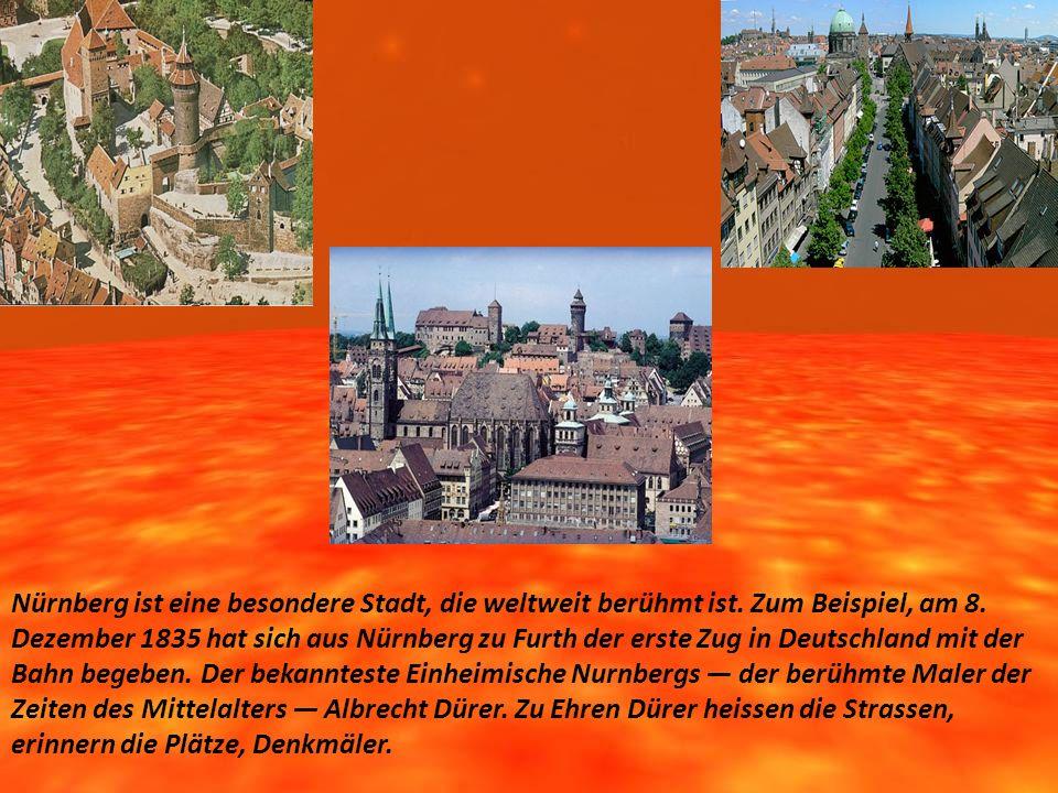 Nürnberg ist eine besondere Stadt, die weltweit berühmt ist. Zum Beispiel, am 8. Dezember 1835 hat sich aus Nürnberg zu Furth der erste Zug in Deutsch