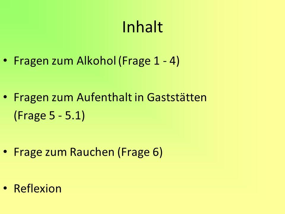 Inhalt Fragen zum Alkohol (Frage 1 - 4) Fragen zum Aufenthalt in Gaststätten (Frage 5 - 5.1) Frage zum Rauchen (Frage 6) Reflexion