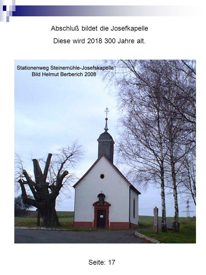 Seite: 17 Abschluß bildet die Josefkapelle Diese wird 2018 300 Jahre alt.