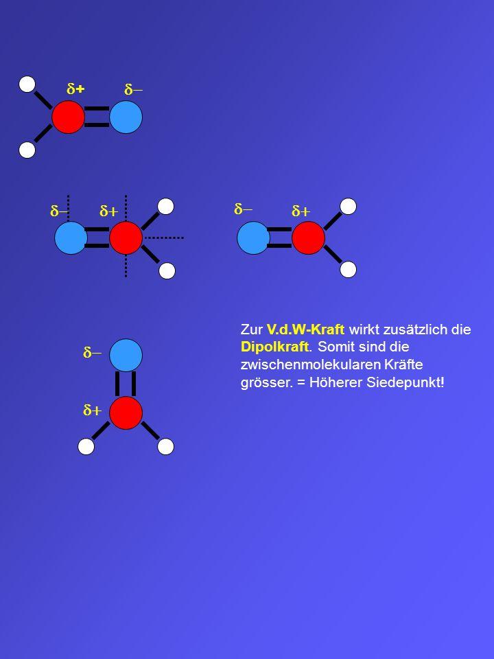 + Zur V.d.W-Kraft wirkt zusätzlich die Dipolkraft. Somit sind die zwischenmolekularen Kräfte grösser. = Höherer Siedepunkt!