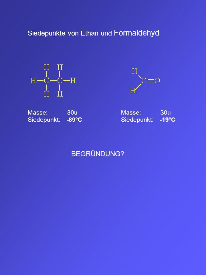 Siedepunkte von Ethan und Formaldehyd Masse: 30u Siedepunkt: -89°C Masse: 30u Siedepunkt: -19°C BEGRÜNDUNG?