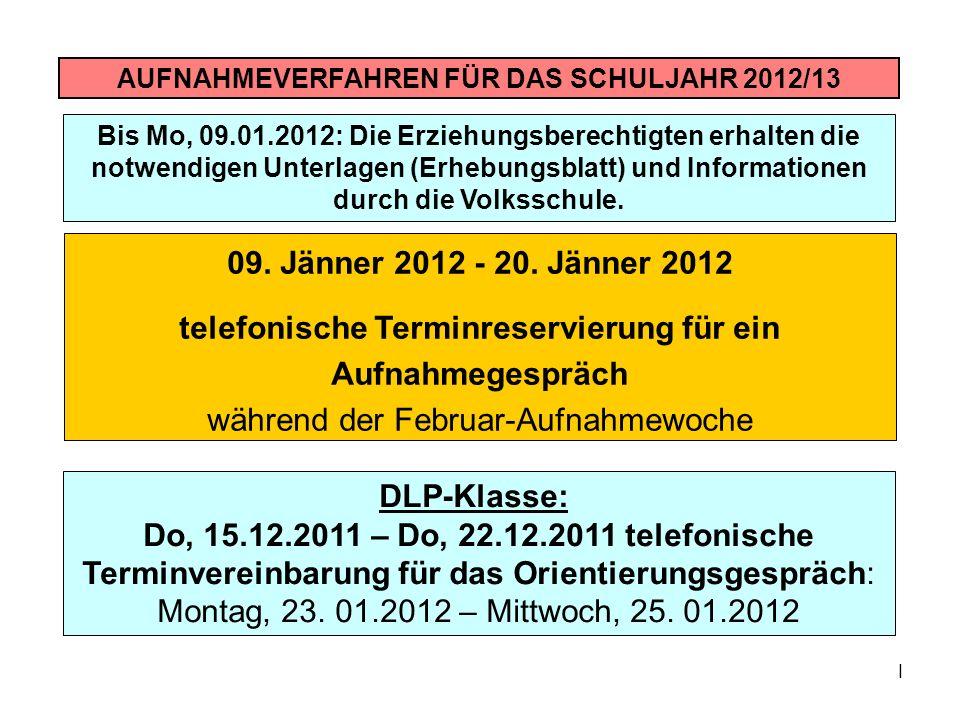 I AUFNAHMEVERFAHREN FÜR DAS SCHULJAHR 2012/13 09. Jänner 2012 - 20. Jänner 2012 telefonische Terminreservierung für ein Aufnahmegespräch während der F