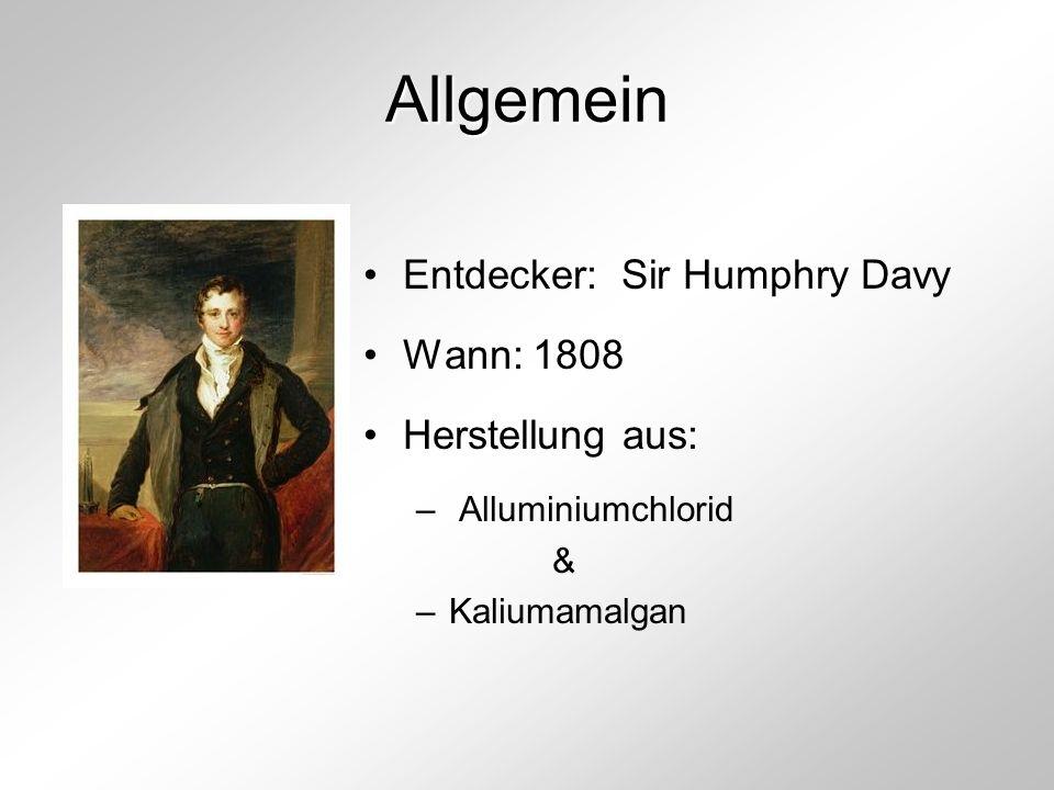 Allgemein Entdecker: Sir Humphry Davy Wann: 1808 Herstellung aus: – Alluminiumchlorid & –Kaliumamalgan