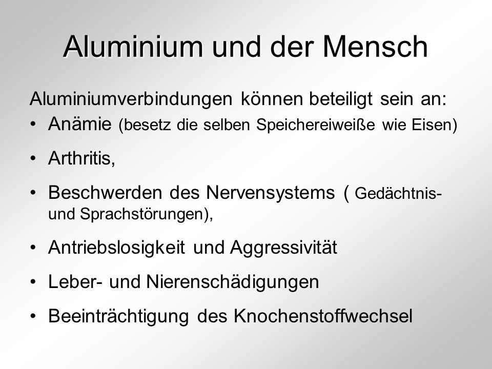 Aluminium und der Mensch Aluminiumverbindungen können beteiligt sein an: Anämie (besetz die selben Speichereiweiße wie Eisen) Arthritis, Beschwerden d