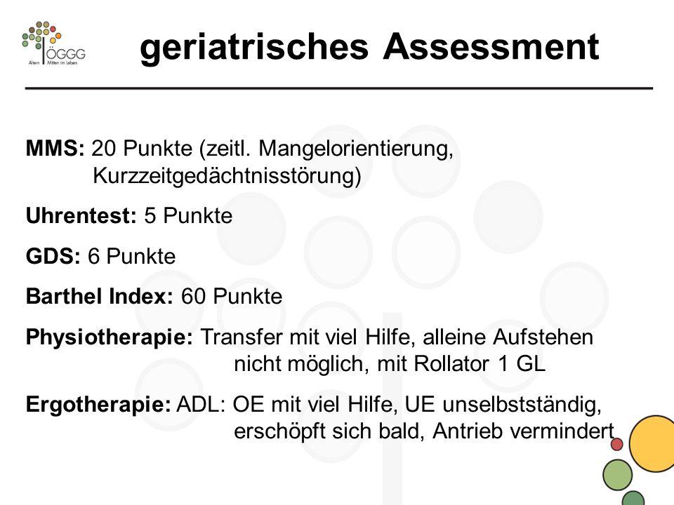 geriatrisches Assessment MMS: 20 Punkte (zeitl. Mangelorientierung, Kurzzeitgedächtnisstörung) Uhrentest: 5 Punkte GDS: 6 Punkte Barthel Index: 60 Pun