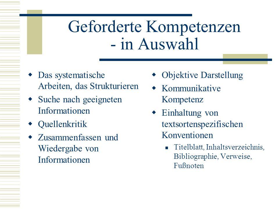 Geforderte Kompetenzen - in Auswahl Das systematische Arbeiten, das Strukturieren Suche nach geeigneten Informationen Quellenkritik Zusammenfassen und