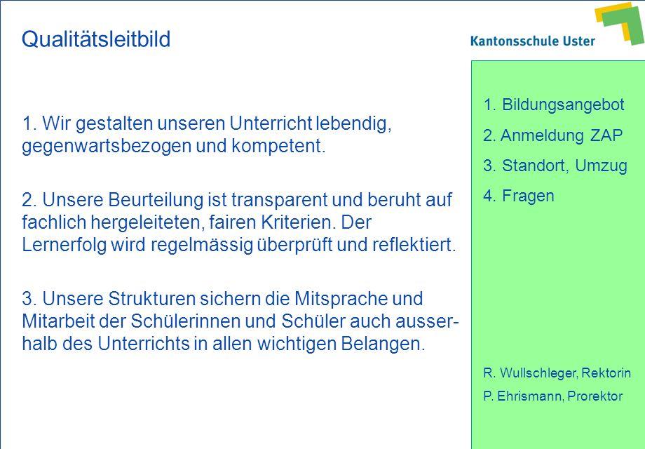 1. Bildungsangebot 2. Anmeldung ZAP 3. Standort, Umzug 4. Fragen R. Wullschleger, Rektorin P. Ehrismann, Prorektor Qualitätsleitbild 1. Wir gestalten