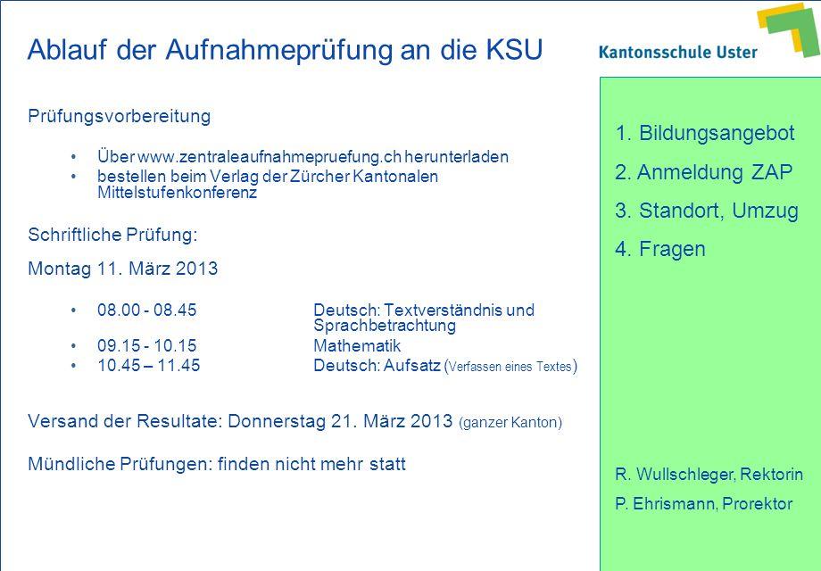 1. Bildungsangebot 2. Anmeldung ZAP 3. Standort, Umzug 4. Fragen R. Wullschleger, Rektorin P. Ehrismann, Prorektor Ablauf der Aufnahmeprüfung an die K