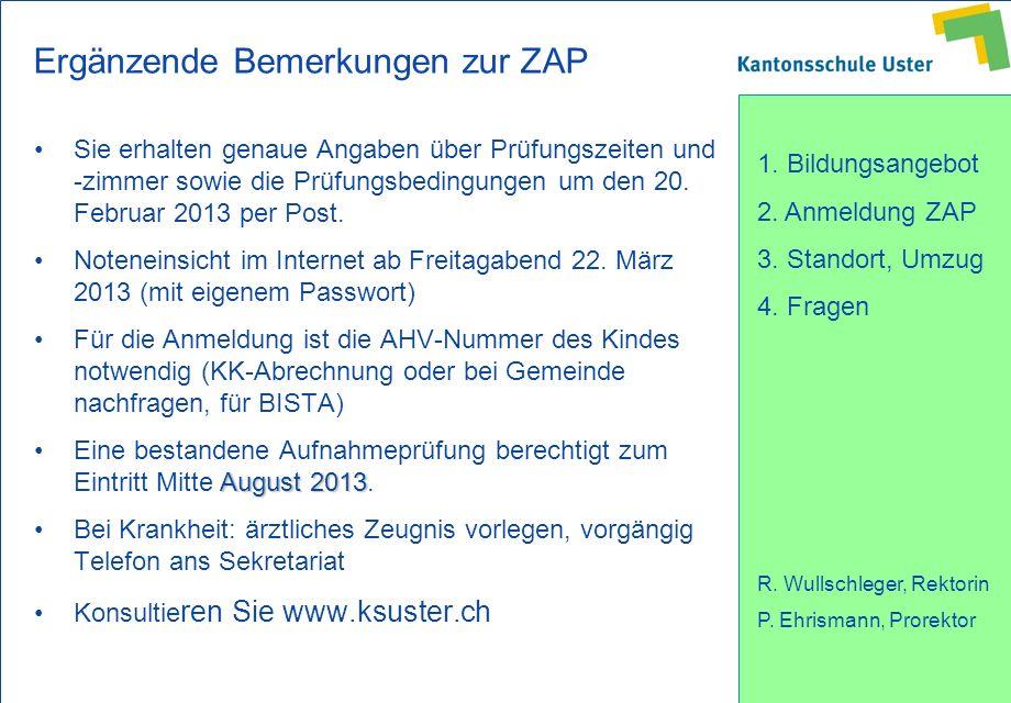 1. Bildungsangebot 2. Anmeldung ZAP 3. Standort, Umzug 4. Fragen R. Wullschleger, Rektorin P. Ehrismann, Prorektor Ergänzende Bemerkungen zur ZAP Sie