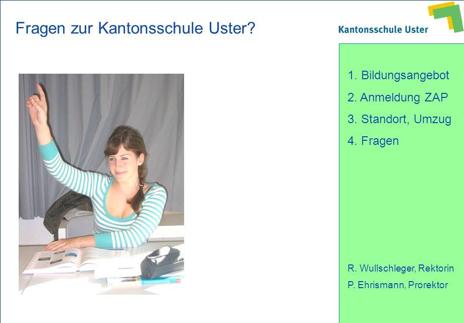 1. Bildungsangebot 2. Anmeldung ZAP 3. Standort, Umzug 4. Fragen R. Wullschleger, Rektorin P. Ehrismann, Prorektor Fragen zur Kantonsschule Uster?