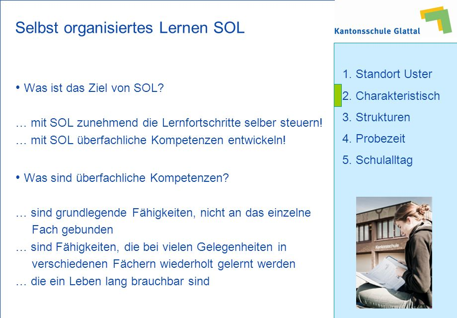 1. Standort Uster 2. Charakteristisch 3. Strukturen 4. Probezeit 5. Schulalltag Selbst organisiertes Lernen SOL Was ist das Ziel von SOL? … mit SOL zu