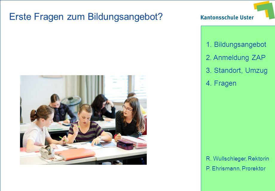 1. Bildungsangebot 2. Anmeldung ZAP 3. Standort, Umzug 4. Fragen R. Wullschleger, Rektorin P. Ehrismann, Prorektor Erste Fragen zum Bildungsangebot?